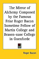 The Mirror of Alchemy Composed by the Famous Friar Roger Bacon Sometime Fellow of Martin College and Brasen-Nase College in Oxenforde