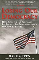 Losing Our Democracy: How Bush, the Far Right and Big Business Are Betraying America - And How to Stop It