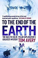 To the End of the Earth: The Race to Solve Polar Exploration's Greatest Mystery. Tom Avery