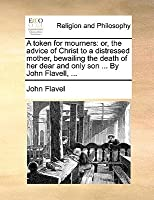 A Token for Mourners: Or, the Advice of Christ to a Distressed Mother, Bewailing the Death of Her Dear and Only Son ... by John Flavell, ..
