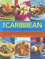 The Caribbean Central & South American Cookbook: Tropical Cuisines Steeped in History: All the Ingredients and Techniques and 150 Sensational Step-By-Step Recipes