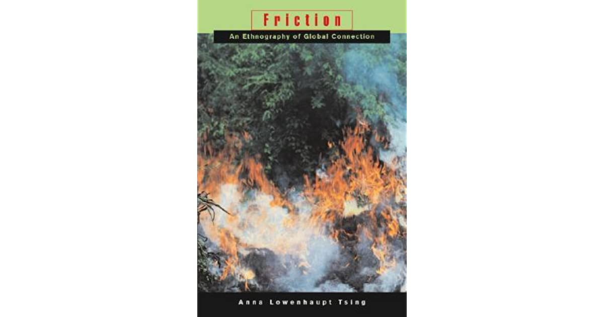 review of anna tsings friction Anna lowenhaupt tsing's book friction: an ethnography of global connection begins with a rough overview of the global patterns and schemes in communication through a critical exploration of.