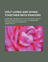 Holy Living and Dying; Together with Prayers. Containing the Whole Duty of a Christian, and the Parts of Devotion Fitted to All Occasions and Furnished for All Necessities