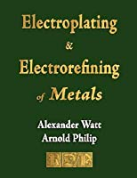 The Electroplating and Electrorefining of Metals