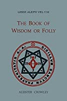 Liber Aleph Vel CXI: The Book of Wisdom or Folly, in the Form an Epistle of 666, the Great Wild Beast to His Son 777