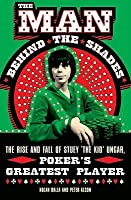 The Man Behind The Shades: The Rise And Fall Of Stuey 'The Kid' Ungar, Poker's Greatest Player