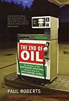 The End of Oil: The Decline of the Petroleum Economy and the Rise of a New Energy Order. Paul Roberts