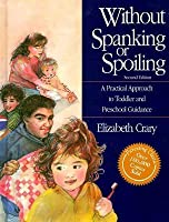 Without Spanking or Spoiling: A Practical Approach to Toddler and Preschool Guidance