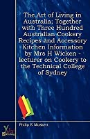 The Art of Living in Australia; Together with Three Hundred Australian Cookery Recipes and Accessory Kitchen Information by Mrs H Wicken - Lecturer on Cookery to the Technical College of Sydney
