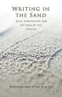 Writing in the Sand: Jesus, Spirituality, and the Soul of the Gospels. Thomas Moore