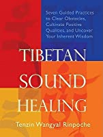 Tibetan Sound Healing: Seven Guided Practices to Clear Obstacles, Cultivate Positive Qualities, and Uncover Your Inherent Wisdom [With CD (Audio)]