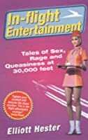 In-Flight Entertainment: Tales of Sex, Rage & Queasiness at 30,000 feet