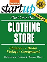 Start Your Own Clothing Store and More: Childrens, Bridal, Vintage, Consignment