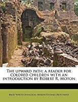 The Upward Path; A Reader for Colored Children with an Introduction by Robert R. Moton