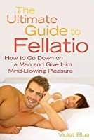 The Ultimate Guide to Fellatio: How to Go Down on a Man and Give Him Mind-Blowing Pleasure