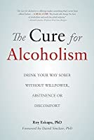 The Cure for Alcoholism: Drink Your Way Sober Without Willpower, Abstinence or Discomfort