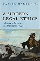 A Modern Legal Ethics: Adversary Advocacy in a Democratic Age