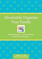 Absolutely Organize Your Family: Simple Solutions to Control Clutter, Schedules and Spaces