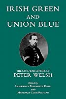 Irish Green and Union Blue: The Civil War Letters of Peter Welsh, Color Sergeant 28th Massachusetts (The Irish in the Civil War Series , No 1)