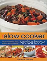 The Slow Cooker Recipe Book: Over 220 One Pot Dishes For No Fuss Preparation And Delicious Eating