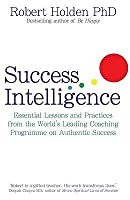 Success Intelligence: Essential Lessons and Practices from the World's Leading Coaching Programme on Authentic Success. Robert Holden