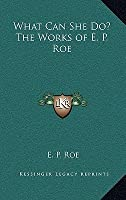What Can She Do? the Works of E. P. Roe