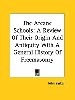 The Arcane Schools: A Review Of Their Origin And Antiquity With A General History Of Freemasonry