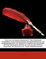 The Life of David Crockett: The Original Humorist and Irrepressible Backwoodsman; An Autobiography, to Which Is Added an Account of His Glorious D