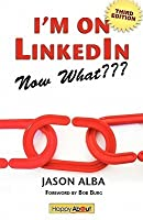 I'm on Linkedin--Now What: A Guide to Getting the Most Out of Linkedin