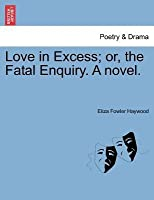 Love in Excess; Or, the Fatal Enquiry. a Novel