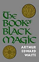 The Book of Black Magic: Including the Rites and Mysteries of Goetic Theurgy, Sorcery and Infernal Necromancy