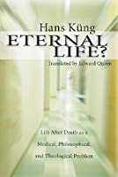 Eternal Life?: Life After Death as a Medical, Philosophical, and Theological Problem