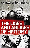 The Uses and Abuses of History. Margaret MacMillan