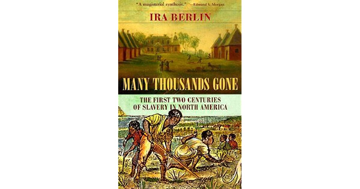 ira berlins many thousands gone essay Permission must be received for any subsequent distribution in print or electronically please contact info@hebookorg for more information source version, many thousands gone : the first two centuries of slavery in north america / ira berlin berlin, ira, 1941- cambridge, mass: belknap press of harvard university press,.