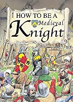 How To Be A Medieval Knight (How To Be)