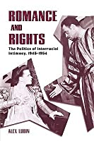 Romance and Rights: The Politics of Interracial Intimacy, 1945-1954