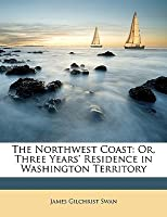 The Northwest Coast: Or, Three Years' Residence in Washington Territory