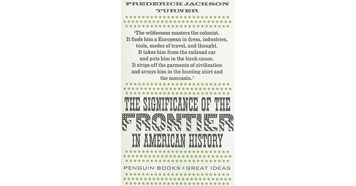 the significance of the frontier in According to historian frederick jackson turner's so-called turner thesis, the frontier played a critical role in furthering american democracy as the frontier was absent of established.