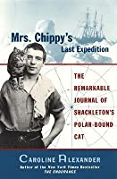Mrs. Chippy's Last Expedition: The Remarkable Journal of Shackleton's Polar-Bound Cat