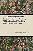 The Greek Sceptics from Pyrrho to Sextus - An Essay Which Obtained the Hare Prize in the Year 1868