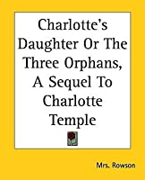 Charlotte's Daughter or the Three Orphans, a Sequel to Charlotte Temple