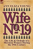 Wife No. 19: The Life & Ordeals of a Mormon Woman During the 19th Century