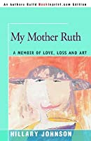My Mother Ruth: A Memoir of Love, Loss and Art
