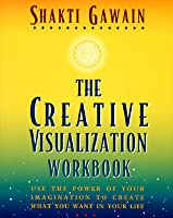 The Creative Visualization Workbook: Use the Power of Your Imagination to Create What You Want in Your Life
