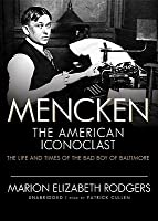 Mencken: The American Iconoclast: The Life and Times of the Bad Boy of Baltimore