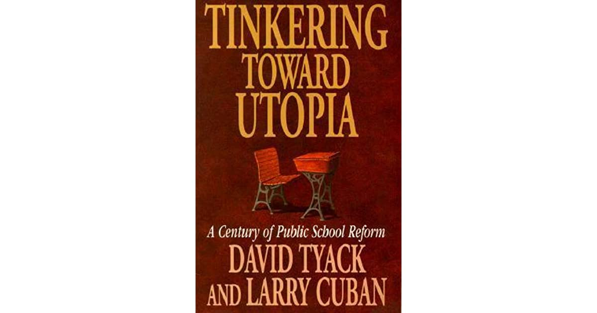 a historical analysis of school reforms in tinkering toward utopia a book by david tyack This book is an analysis of the issue of schoolwide teacher community through  the use of two case studies  in this book he takes a critical look at the constant  call for school reform that has been a perpetual american  tyack, david and  larry cuban (1995) tinkering toward utopia: a century of public school reform.