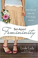 Set-Apart Femininity: God's Sacred Intent for Every Young Woman