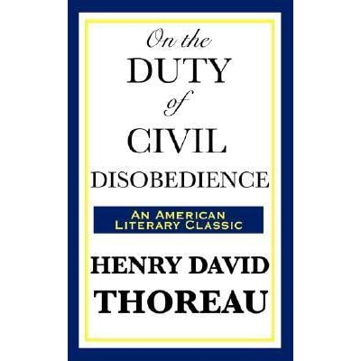 """henry david thoreaus views on the role of government in civil disobedience Thoreau's critique of democracy in """"civil disobedience""""  """"civil disobedience"""", by henry david thoreau, 1849 background  thoreau's critique of democracy in """"civil disobedience"""" – a close reading guide from america in class 6 glossary conscientious: morally aware."""