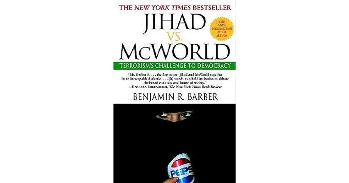 benjamin barber jihad vs. mcworld thesis Jihad vs mcworld, the ultimate showdown according to benjamin barber, the future of international relations is dominated by a conflict between mcworld and jihad.