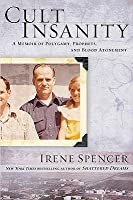 Cult Insanity: A Memoir of Polygamy, Prophets, and Blood Atonement. Irene Spencer